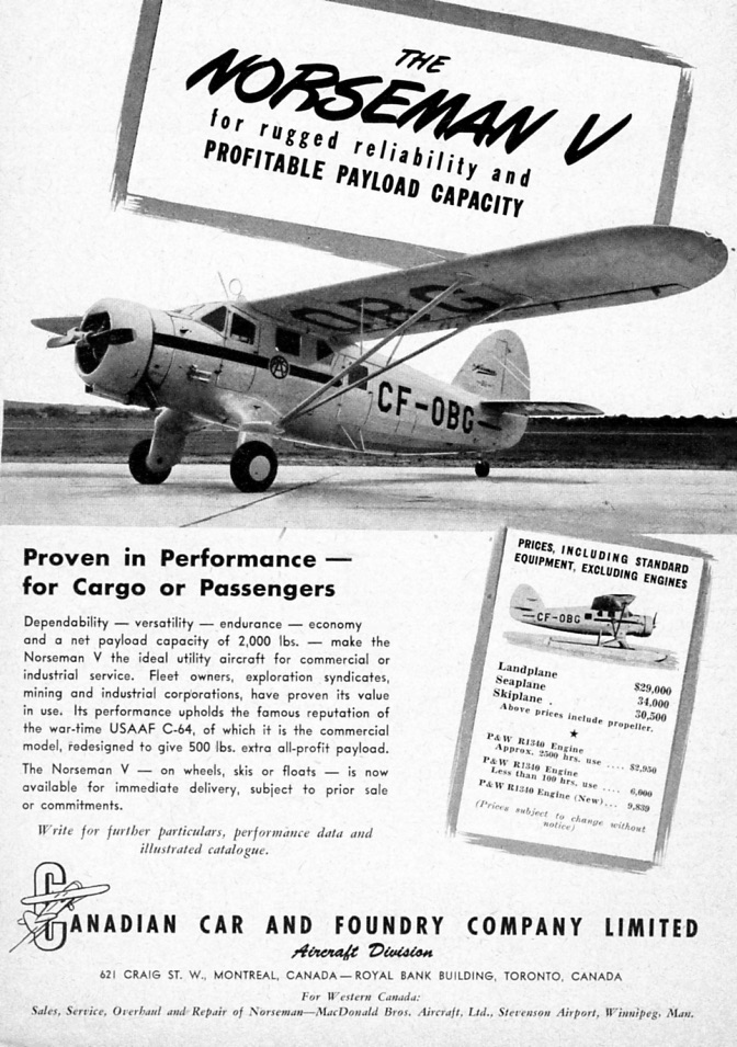 "Meanwhile, commercial aviation was springing back to life, whether those rugged little bush operators, or the nation's ""Flag Carrier"" -- Trans-Canada Air Lines. Bush operators were looking for new equipment … they hadn't seen a new plane since before the war. Noorduyn thought it had the answer for local carriers in its updated Norseman V. But it wasn't catching on and Noorduyn was having trouble paying the bills. The Norseman V was sold to Canadian Car and Foundry, which had some spare cash. However, nothing much happened. Problem? Come the peace and the US Army had several hundred Norsemans to get rid off. These flooded the market – mainly good, low time planes for cheap -- $5000 up towards $12,000. Meanwhile, a Norseman V was $30,000. In this way, the war surplus market was detrimental to the postwar aircraft industry."