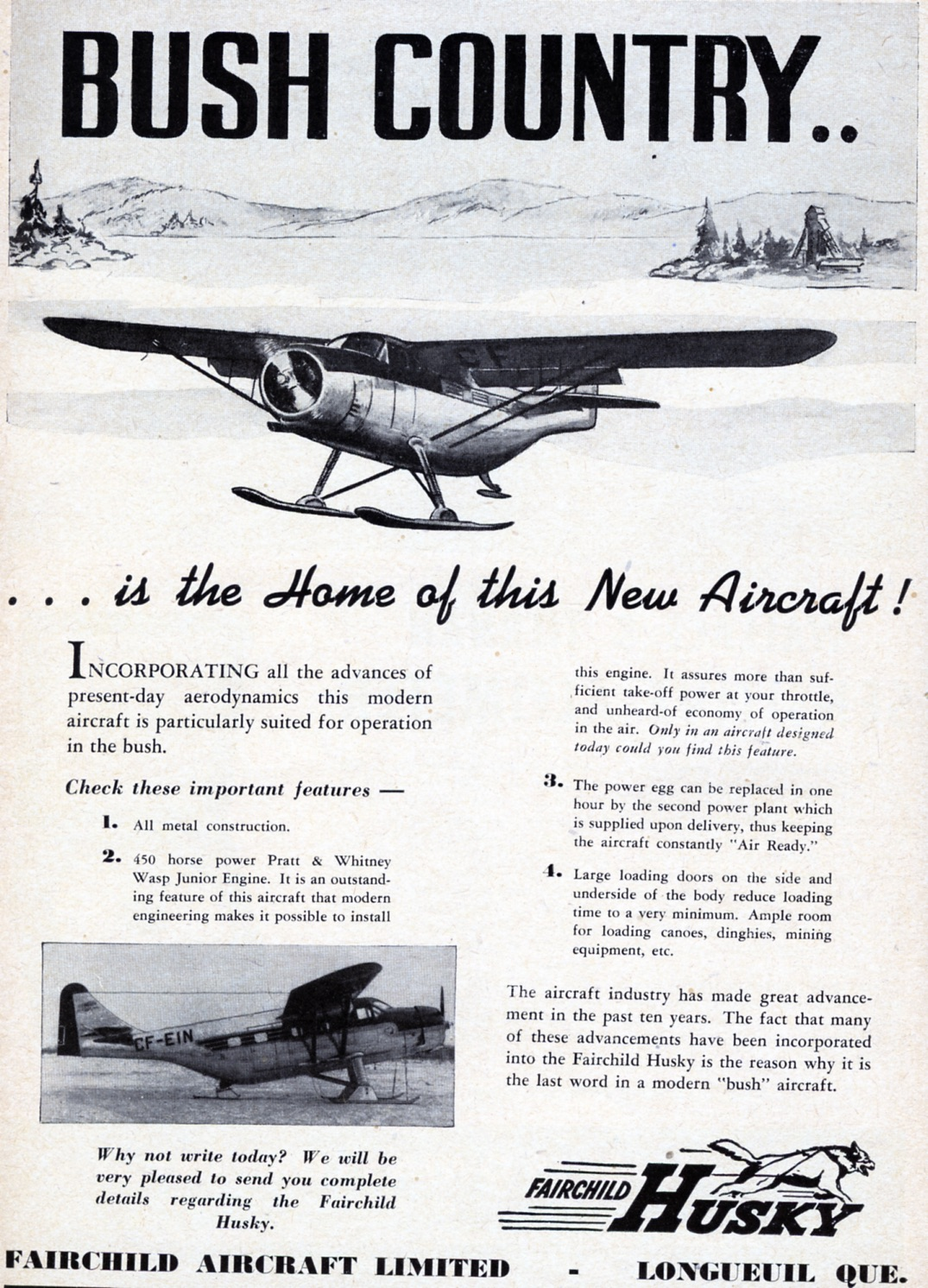 "A great new postwar Canadian idea was the Husky, designed at war's end by Fairchild of Canada at Longueuil, Quebec. Fairchild's thinking also was, ""Hey … the war's over, all the bush operators are going to be scrambling to re-equip."" Fairchild, however, learned the same lesson as Noorduyn. Even before the war, few bush operators ever had money for a new plane. They just kept patching up their old crates. On top of this, at the same time, in 1947 De Havilland in Toronto was introducing the new Beaver, which swept the market , forcing Fairchild to close its doors. Notice the basic means of communications mentioned in such ads. In this case not even a phone number, just a straight forward ""Why not write today"", but they don't even give a PO box number! But everyone knew back then that the post office would get any letter through. Only a few Huskys were sold. Even so, they made their mark as one of Canada's great bushplanes, the final 2 or 3 lasting in service for more than 30 years. The Husky story is told best in Air Transport in Canada and A Life in Canadian Aerospace. Periodically, a rumour floats around that someone's planning a Husky revival, but we'll believe that one when we see it."
